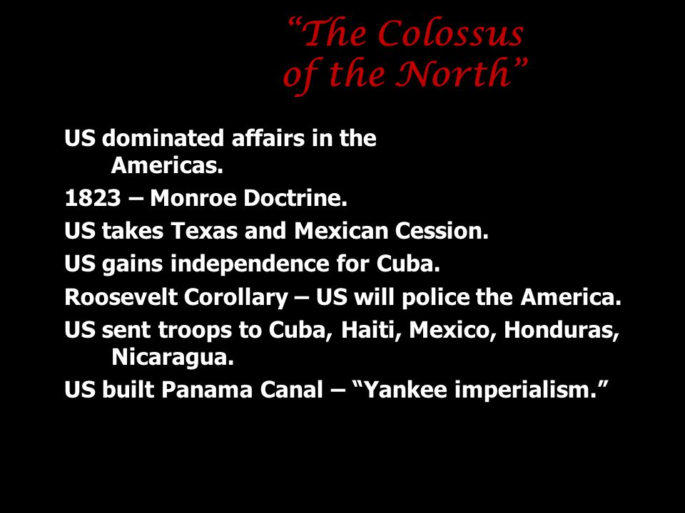 """""""The Colossus of the North"""" US dominated affairs in the Americas. 1823 – Monroe Doctrine. US takes Texas and Mexican Cession. US gains independence fo"""