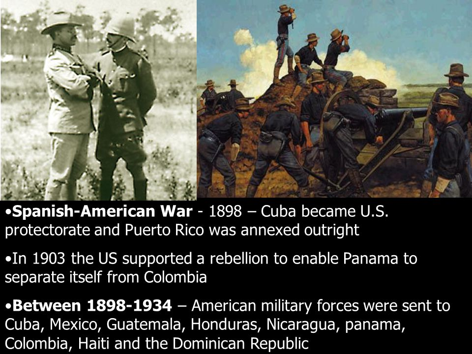 Spanish-American War - 1898 – Cuba became U.S. protectorate and Puerto Rico was annexed outright In 1903 the US supported a rebellion to enable Panama