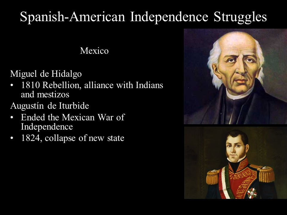 Miguel de Hidalgo – 1810 – a parish priest roused the Indians and Mestizos – revolted – after early victories he lost Creole support and was executed September 16, the first day of the uprising, is Mexico's Independence Day Conservative Creoles under Augustin Iturbide (ee-toor- BEE-day) won independence, first emperor in 1821- Emperor Agustin Mexico became a republic in 1824 – el Grito de Dolores – The cry of Dolores – Mexicans to fight for independence and Liberty.