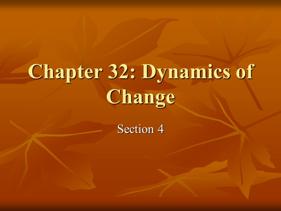 Chapter 32: Dynamics of Change Section 4