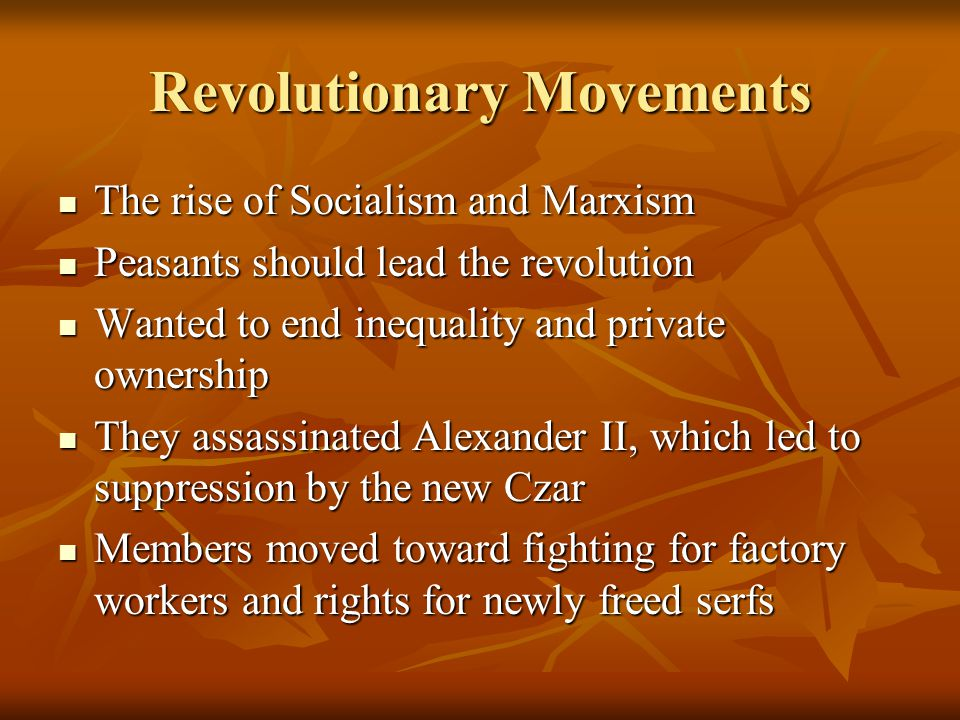 Revolutionary Movements The rise of Socialism and Marxism The rise of Socialism and Marxism Peasants should lead the revolution Peasants should lead the revolution Wanted to end inequality and private ownership Wanted to end inequality and private ownership They assassinated Alexander II, which led to suppression by the new Czar They assassinated Alexander II, which led to suppression by the new Czar Members moved toward fighting for factory workers and rights for newly freed serfs Members moved toward fighting for factory workers and rights for newly freed serfs