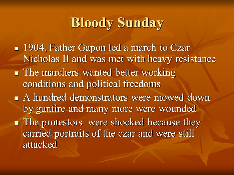 Bloody Sunday 1904, Father Gapon led a march to Czar Nicholas II and was met with heavy resistance 1904, Father Gapon led a march to Czar Nicholas II and was met with heavy resistance The marchers wanted better working conditions and political freedoms The marchers wanted better working conditions and political freedoms A hundred demonstrators were mowed down by gunfire and many more were wounded A hundred demonstrators were mowed down by gunfire and many more were wounded The protestors were shocked because they carried portraits of the czar and were still attacked The protestors were shocked because they carried portraits of the czar and were still attacked