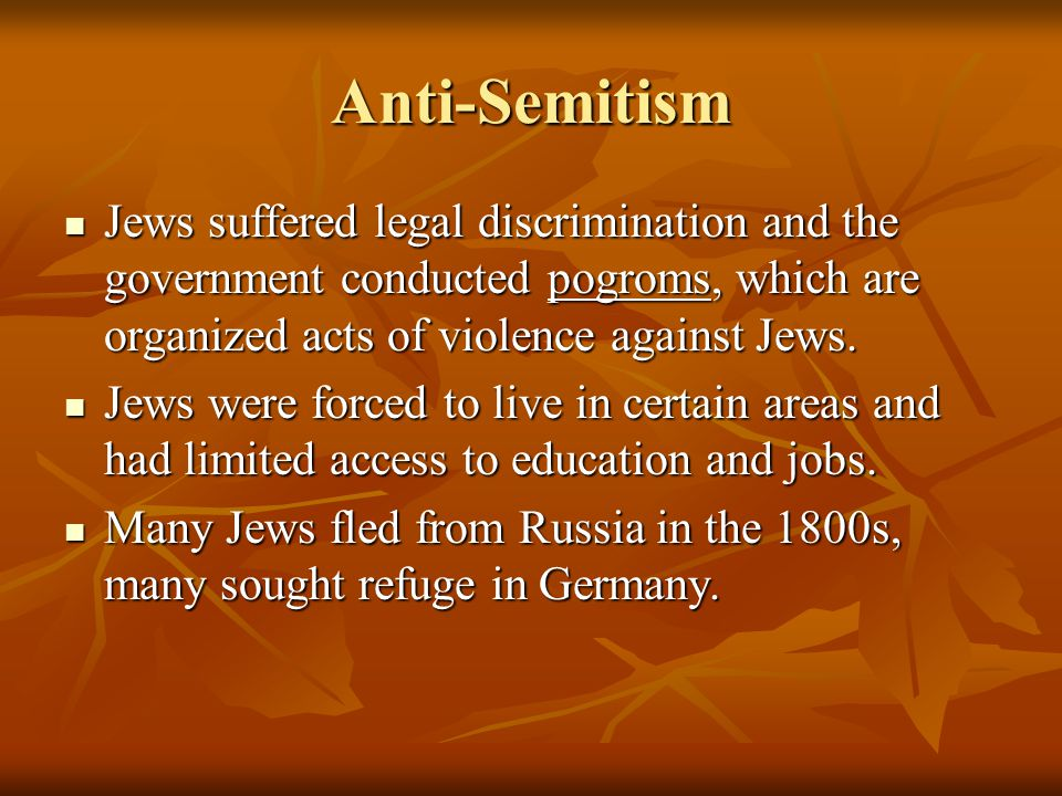 Anti-Semitism Jews suffered legal discrimination and the government conducted pogroms, which are organized acts of violence against Jews.