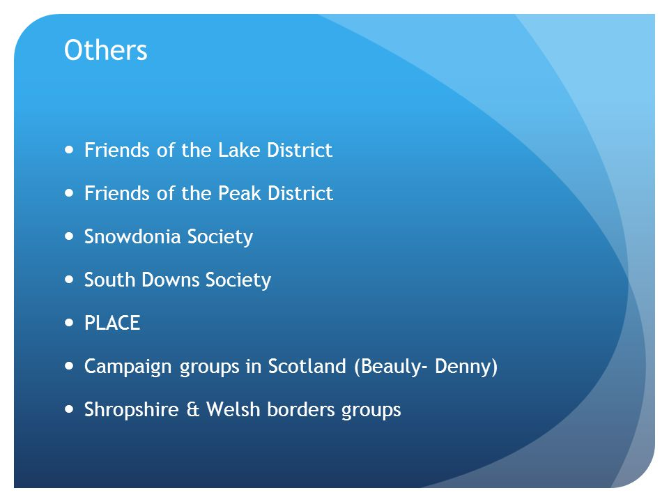 Others Friends of the Lake District Friends of the Peak District Snowdonia Society South Downs Society PLACE Campaign groups in Scotland (Beauly- Denny) Shropshire & Welsh borders groups