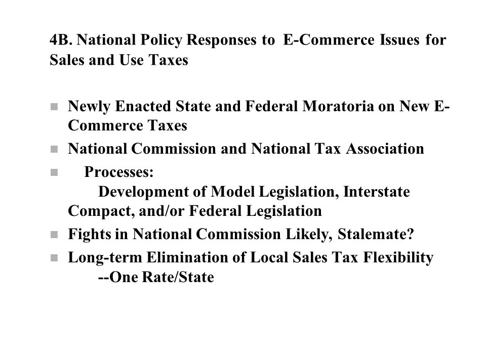 4B. National Policy Responses to E-Commerce Issues for Sales and Use Taxes n Newly Enacted State and Federal Moratoria on New E- Commerce Taxes n Nati