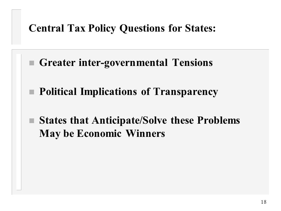 18 Central Tax Policy Questions for States: n Greater inter-governmental Tensions n Political Implications of Transparency n States that Anticipate/Solve these Problems May be Economic Winners