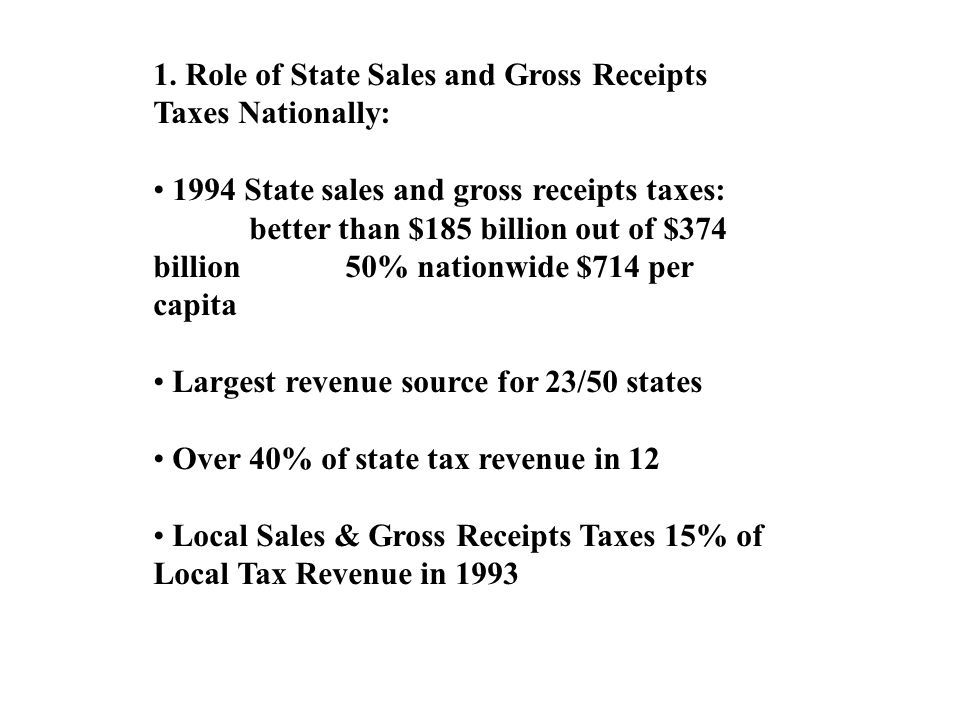1. Role of State Sales and Gross Receipts Taxes Nationally: 1994 State sales and gross receipts taxes: better than $185 billion out of $374 billion50%