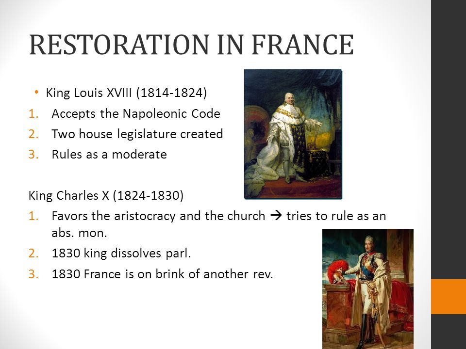 RESTORATION IN FRANCE King Louis XVIII (1814-1824) 1.Accepts the Napoleonic Code 2.Two house legislature created 3.Rules as a moderate King Charles X (1824-1830) 1.Favors the aristocracy and the church  tries to rule as an abs.