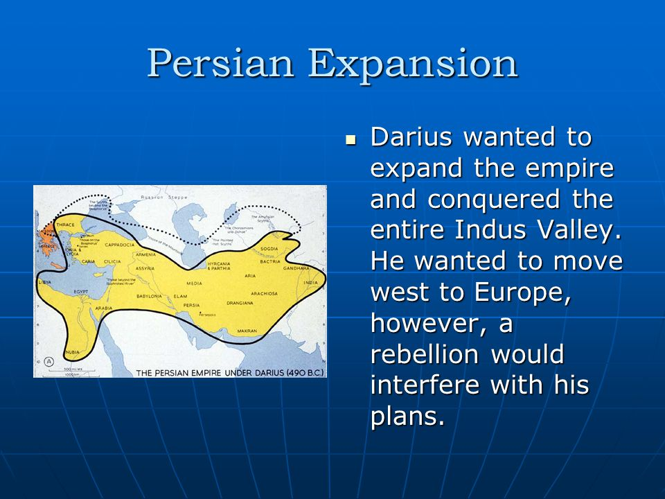 Persian Expansion Darius wanted to expand the empire and conquered the entire Indus Valley.