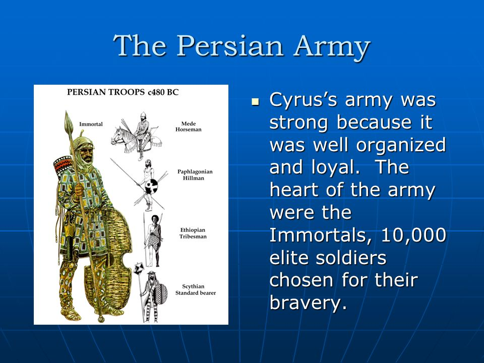 The Persian Army Cyrus's army was strong because it was well organized and loyal.