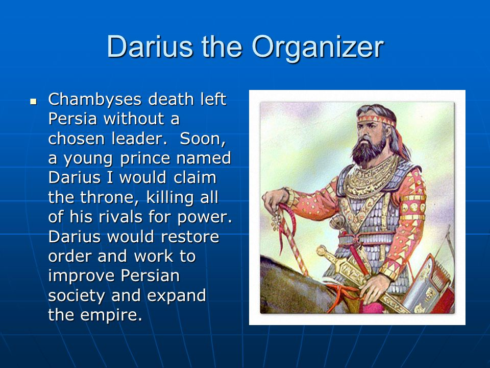 Darius the Organizer Chambyses death left Persia without a chosen leader.