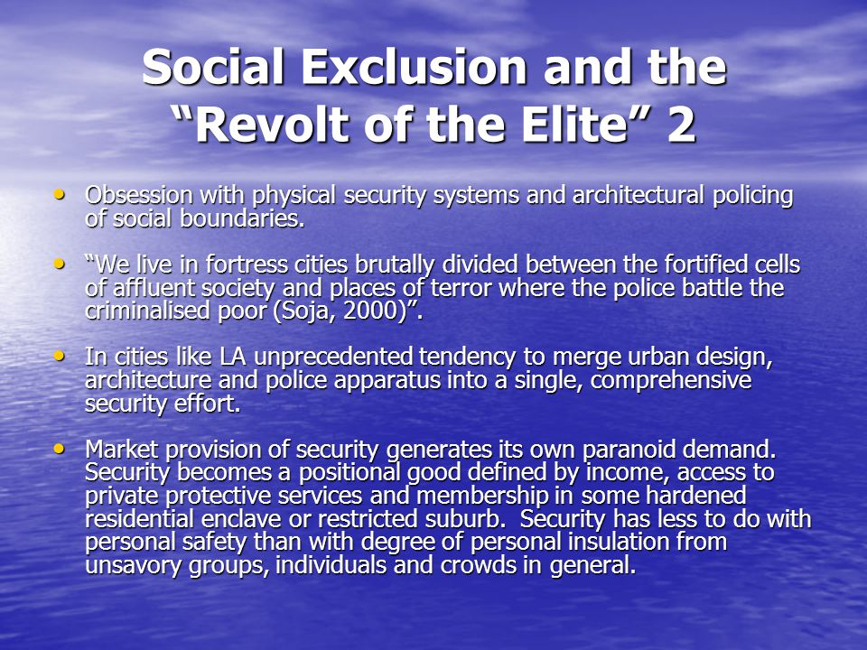 Social Exclusion and the Revolt of the Elite 2 Obsession with physical security systems and architectural policing of social boundaries.