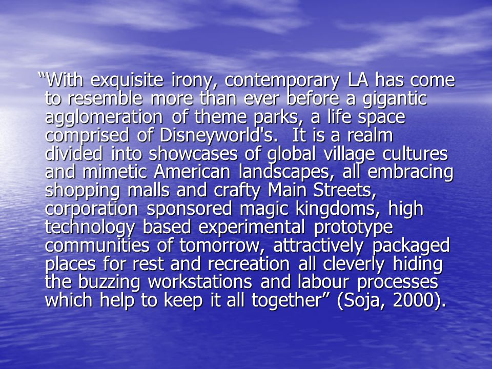 With exquisite irony, contemporary LA has come to resemble more than ever before a gigantic agglomeration of theme parks, a life space comprised of Disneyworld s.