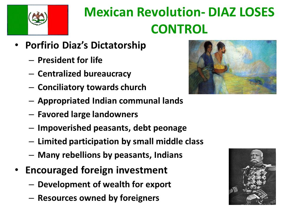 Mexican Revolution- DIAZ LOSES CONTROL Porfirio Diaz's Dictatorship – President for life – Centralized bureaucracy – Conciliatory towards church – Appropriated Indian communal lands – Favored large landowners – Impoverished peasants, debt peonage – Limited participation by small middle class – Many rebellions by peasants, Indians Encouraged foreign investment – Development of wealth for export – Resources owned by foreigners