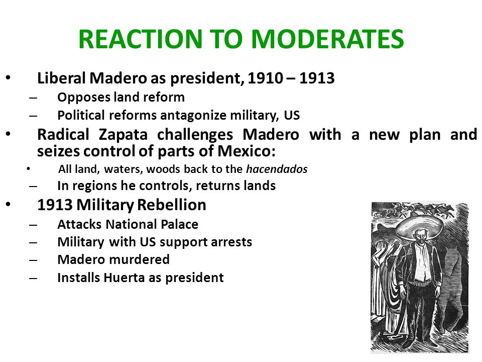 REACTION TO MODERATES Liberal Madero as president, 1910 – 1913 – Opposes land reform – Political reforms antagonize military, US Radical Zapata challenges Madero with a new plan and seizes control of parts of Mexico: All land, waters, woods back to the hacendados – In regions he controls, returns lands 1913 Military Rebellion – Attacks National Palace – Military with US support arrests – Madero murdered – Installs Huerta as president