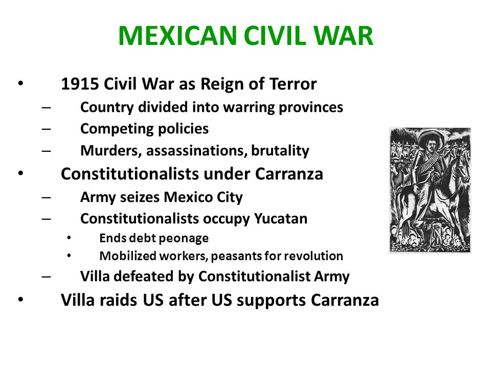 MEXICAN CIVIL WAR 1915 Civil War as Reign of Terror – Country divided into warring provinces – Competing policies – Murders, assassinations, brutality Constitutionalists under Carranza – Army seizes Mexico City – Constitutionalists occupy Yucatan Ends debt peonage Mobilized workers, peasants for revolution – Villa defeated by Constitutionalist Army Villa raids US after US supports Carranza
