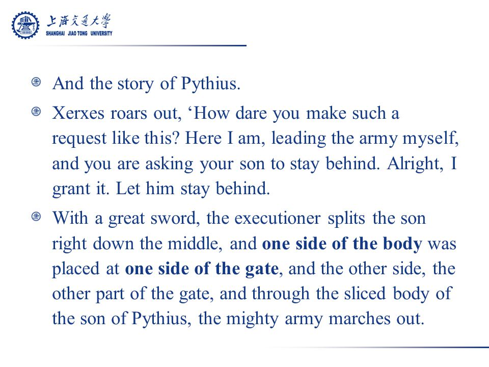 And the story of Pythius. Xerxes roars out, 'How dare you make such a request like this.