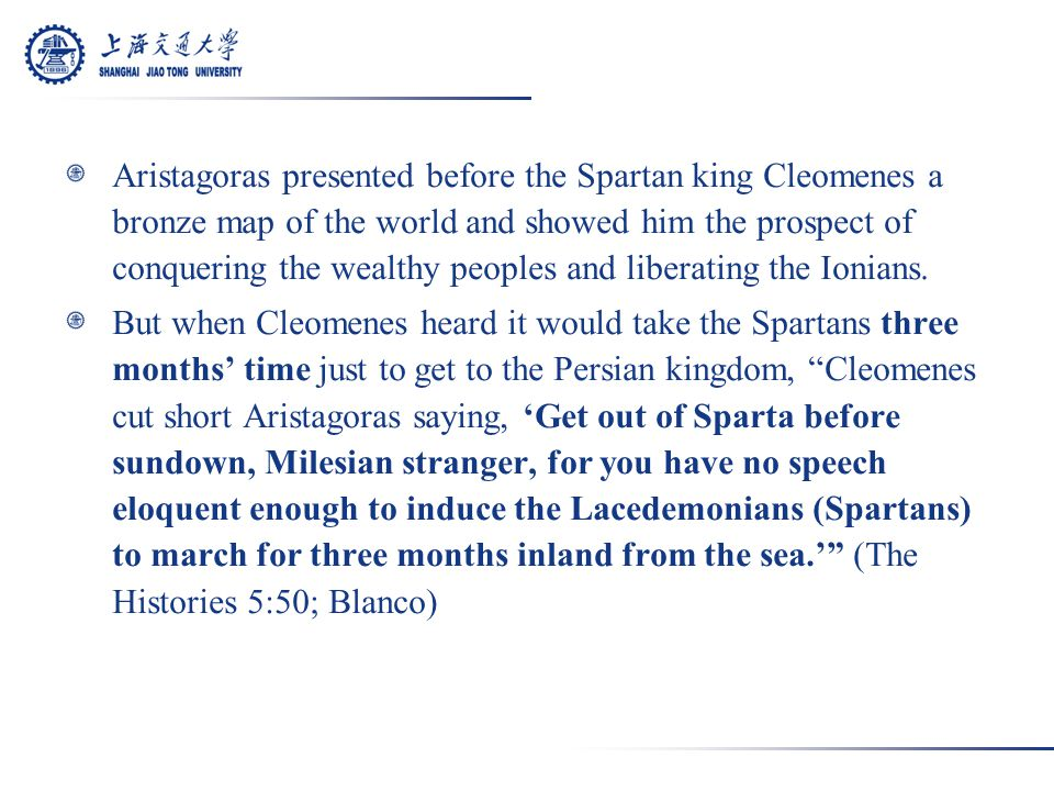 Aristagoras presented before the Spartan king Cleomenes a bronze map of the world and showed him the prospect of conquering the wealthy peoples and liberating the Ionians.