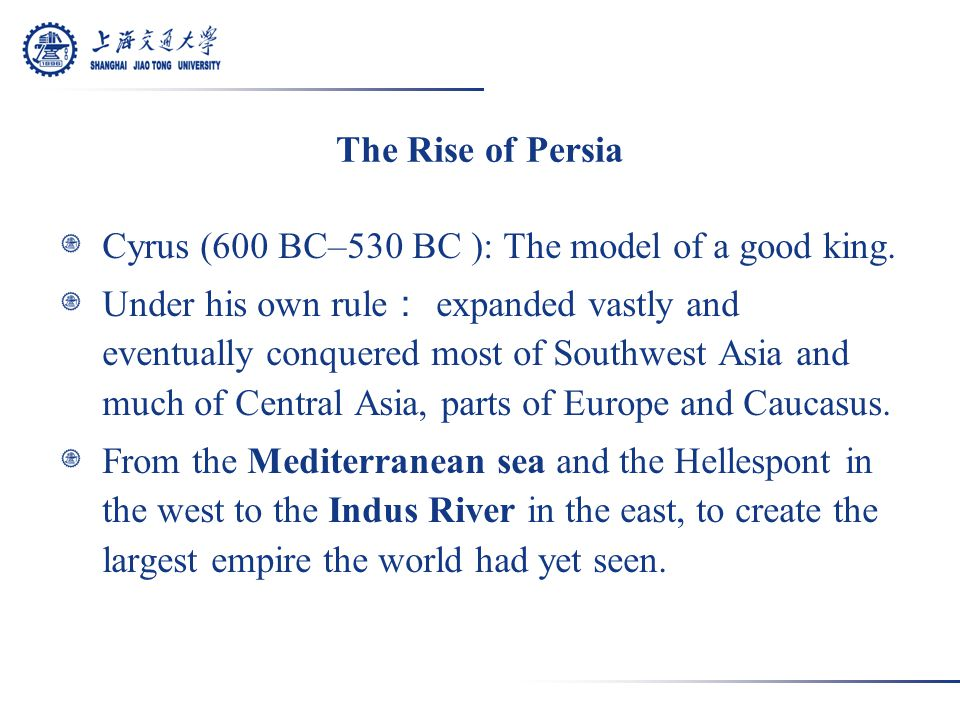 The Rise of Persia Cyrus (600 BC–530 BC ): The model of a good king.