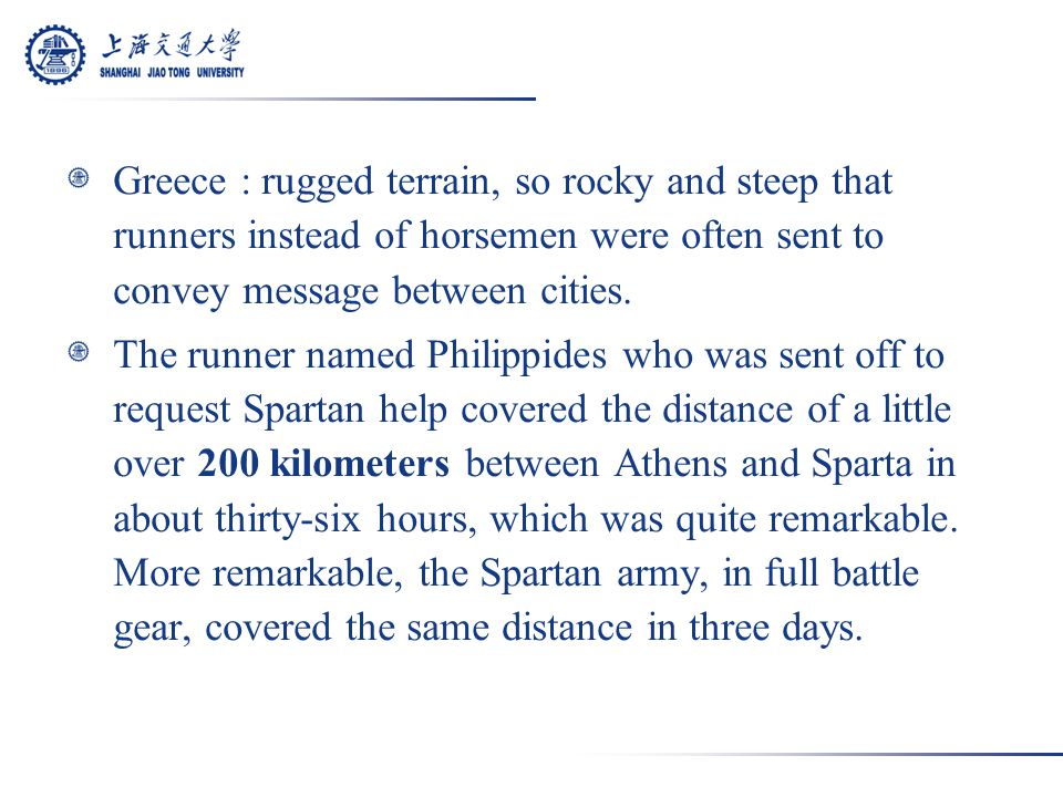 Greece : rugged terrain, so rocky and steep that runners instead of horsemen were often sent to convey message between cities.