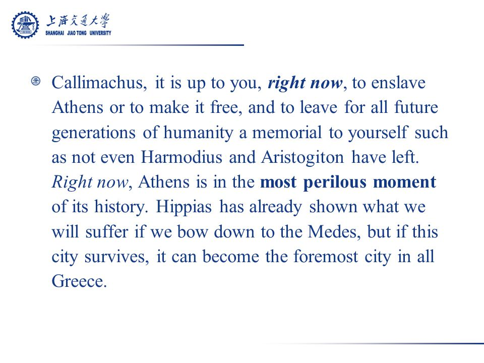 Callimachus, it is up to you, right now, to enslave Athens or to make it free, and to leave for all future generations of humanity a memorial to yourself such as not even Harmodius and Aristogiton have left.