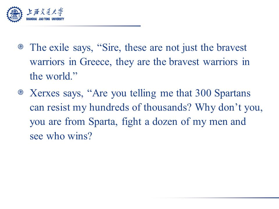 The exile says, Sire, these are not just the bravest warriors in Greece, they are the bravest warriors in the world. Xerxes says, Are you telling me that 300 Spartans can resist my hundreds of thousands.