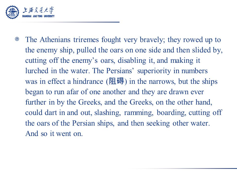 The Athenians triremes fought very bravely; they rowed up to the enemy ship, pulled the oars on one side and then slided by, cutting off the enemy's oars, disabling it, and making it lurched in the water.