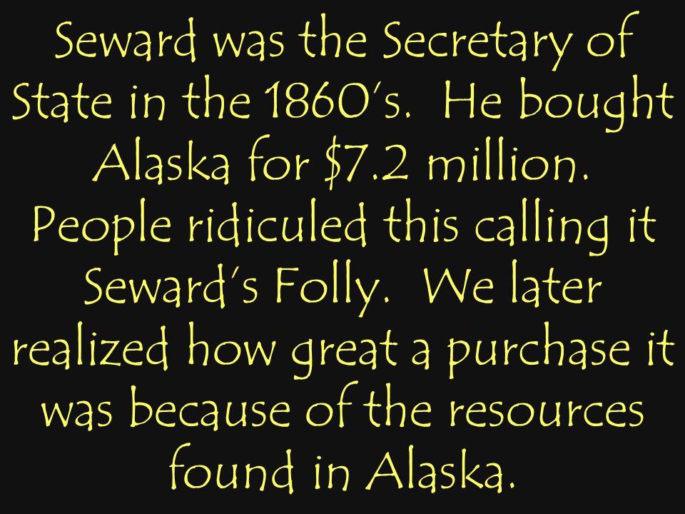 Seward was the Secretary of State in the 1860's. He bought Alaska for $7.2 million. People ridiculed this calling it Seward's Folly. We later realized