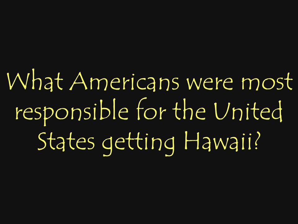 What Americans were most responsible for the United States getting Hawaii?