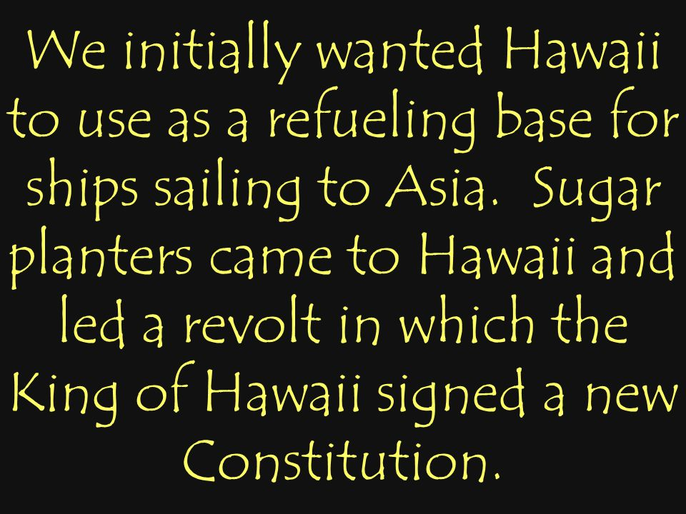 We initially wanted Hawaii to use as a refueling base for ships sailing to Asia. Sugar planters came to Hawaii and led a revolt in which the King of H