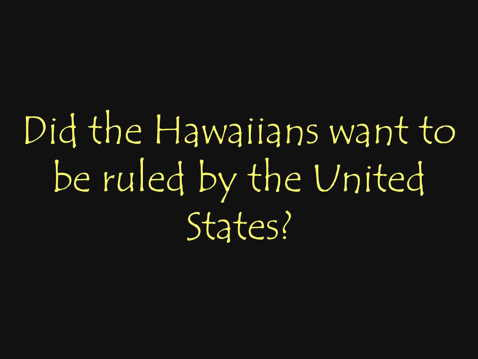 Did the Hawaiians want to be ruled by the United States