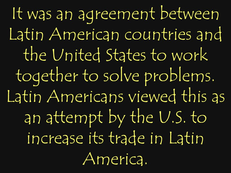 It was an agreement between Latin American countries and the United States to work together to solve problems. Latin Americans viewed this as an attem