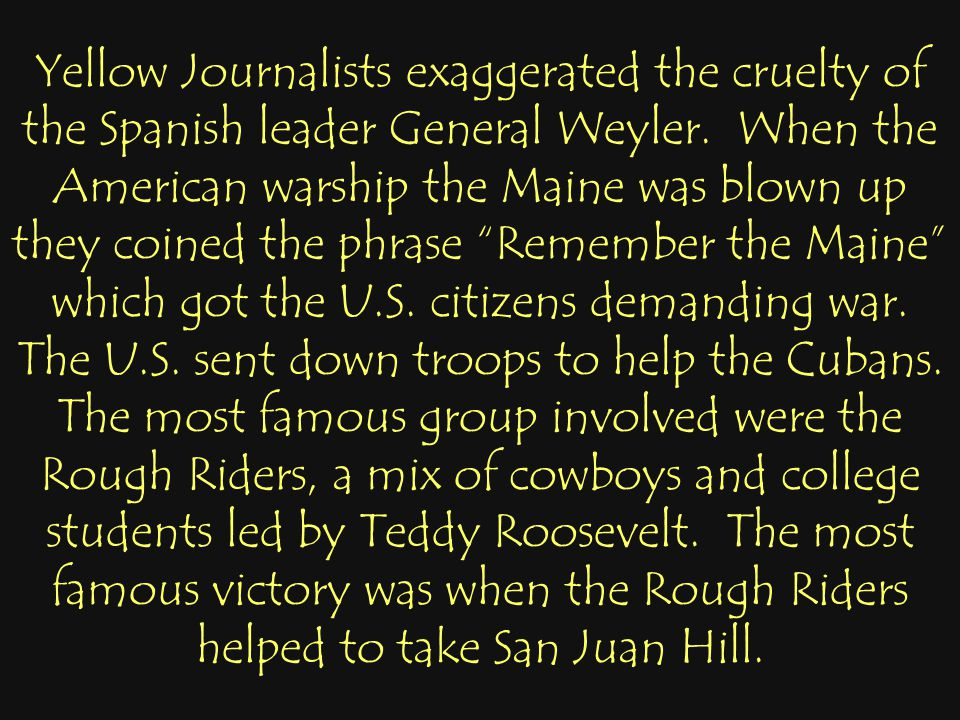 Yellow Journalists exaggerated the cruelty of the Spanish leader General Weyler.