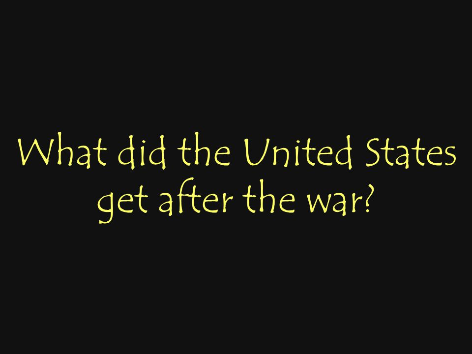 What did the United States get after the war?