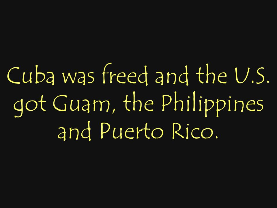 Cuba was freed and the U.S. got Guam, the Philippines and Puerto Rico.