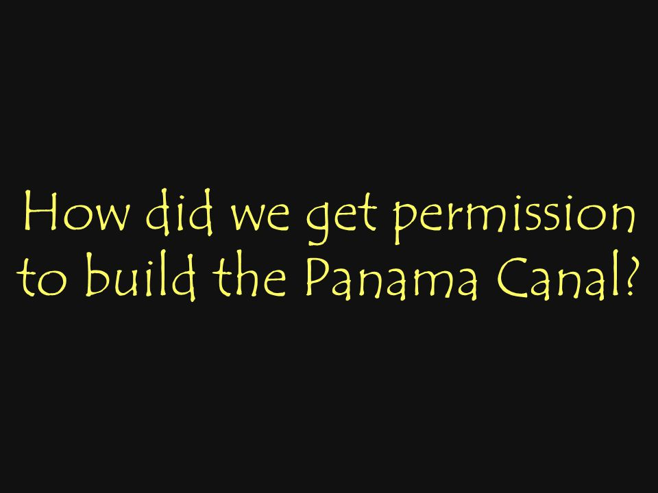 How did we get permission to build the Panama Canal?