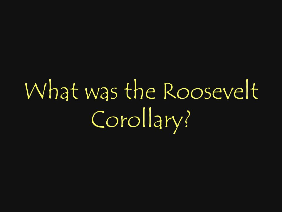 What was the Roosevelt Corollary?