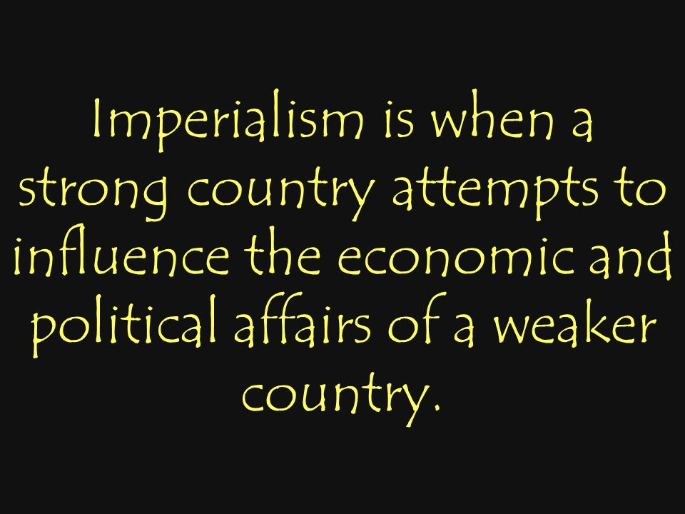 Imperialism is when a strong country attempts to influence the economic and political affairs of a weaker country.