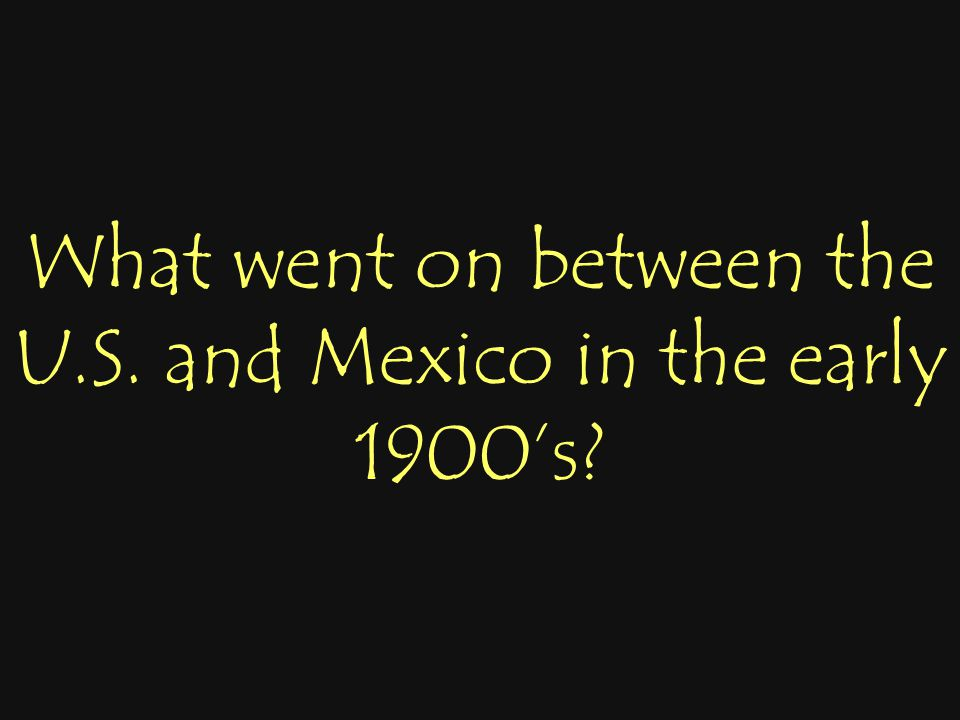 What went on between the U.S. and Mexico in the early 1900's?