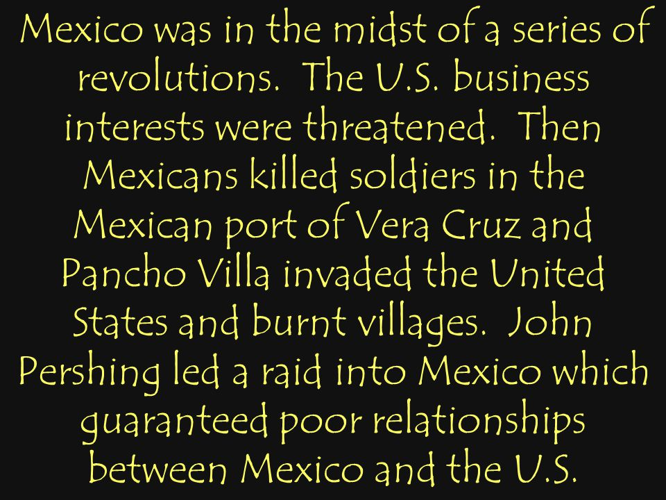 Mexico was in the midst of a series of revolutions. The U.S. business interests were threatened. Then Mexicans killed soldiers in the Mexican port of