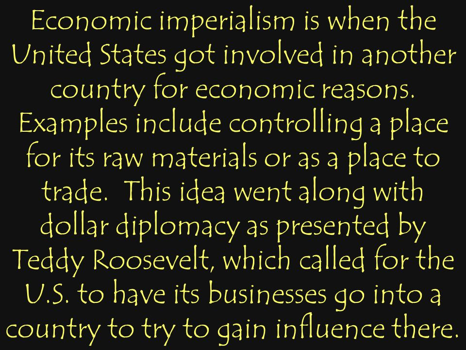Economic imperialism is when the United States got involved in another country for economic reasons. Examples include controlling a place for its raw