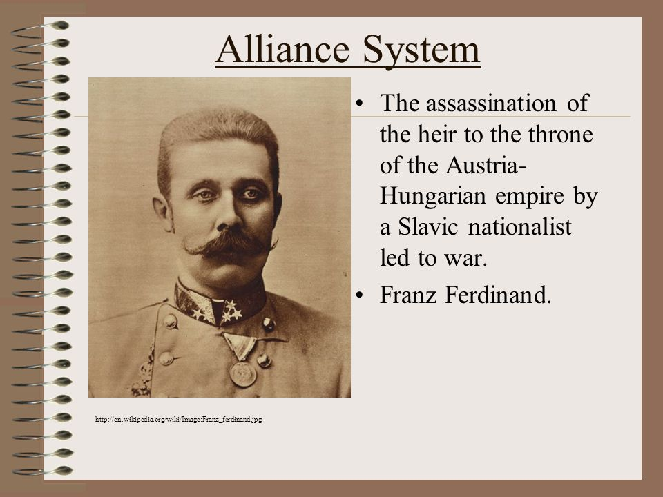 Alliance System The assassination of the heir to the throne of the Austria- Hungarian empire by a Slavic nationalist led to war.