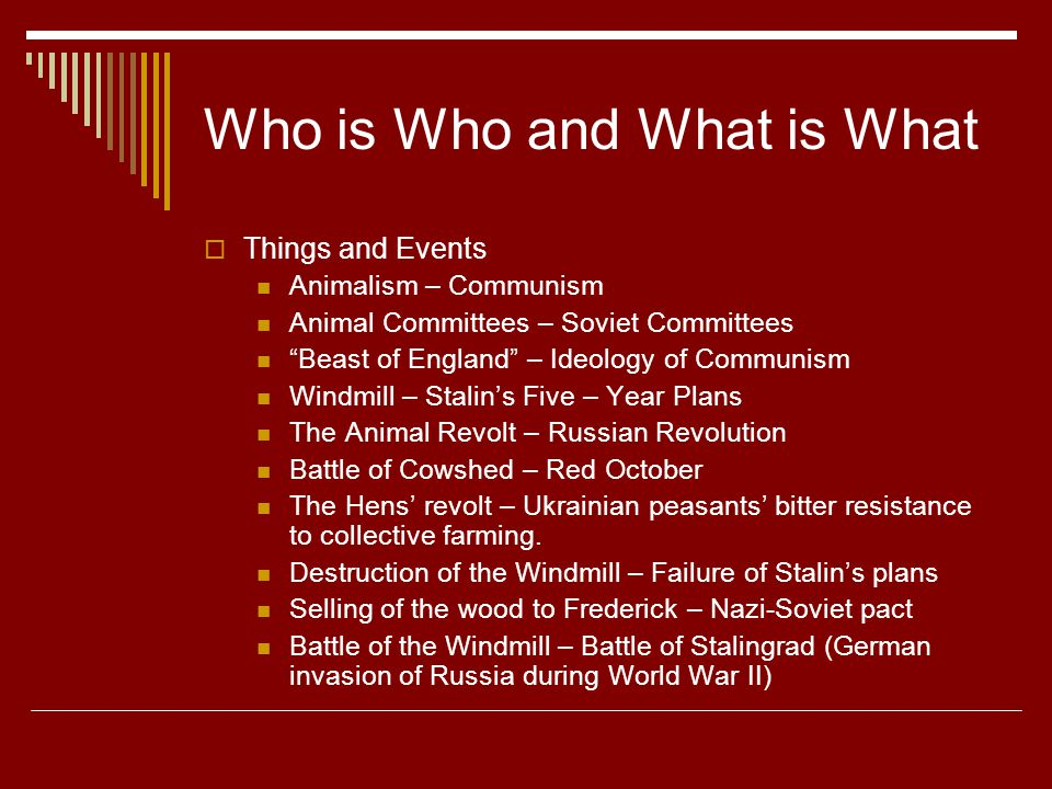 Who is Who and What is What  Things and Events Animalism – Communism Animal Committees – Soviet Committees Beast of England – Ideology of Communism Windmill – Stalin's Five – Year Plans The Animal Revolt – Russian Revolution Battle of Cowshed – Red October The Hens' revolt – Ukrainian peasants' bitter resistance to collective farming.
