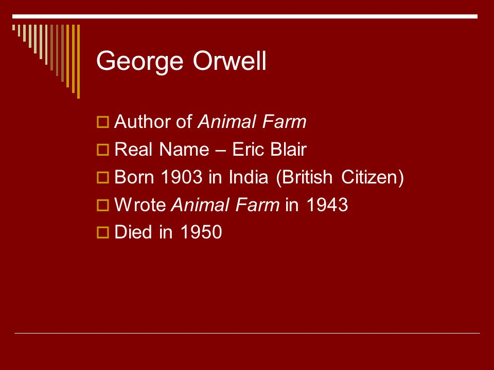 George Orwell  Author of Animal Farm  Real Name – Eric Blair  Born 1903 in India (British Citizen)  Wrote Animal Farm in 1943  Died in 1950
