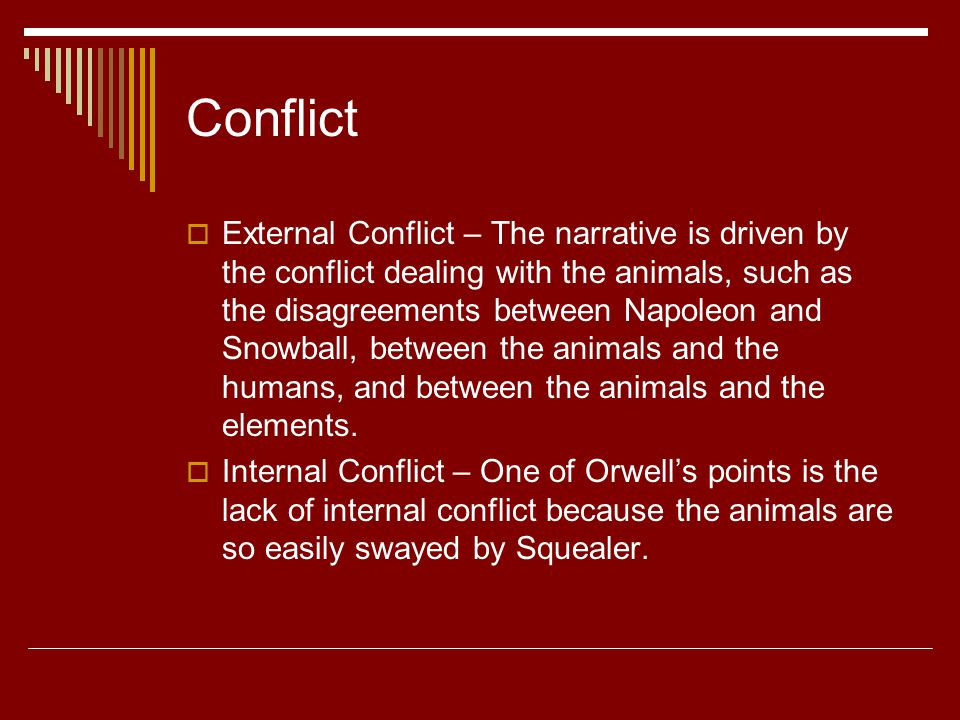 Conflict  External Conflict – The narrative is driven by the conflict dealing with the animals, such as the disagreements between Napoleon and Snowball, between the animals and the humans, and between the animals and the elements.