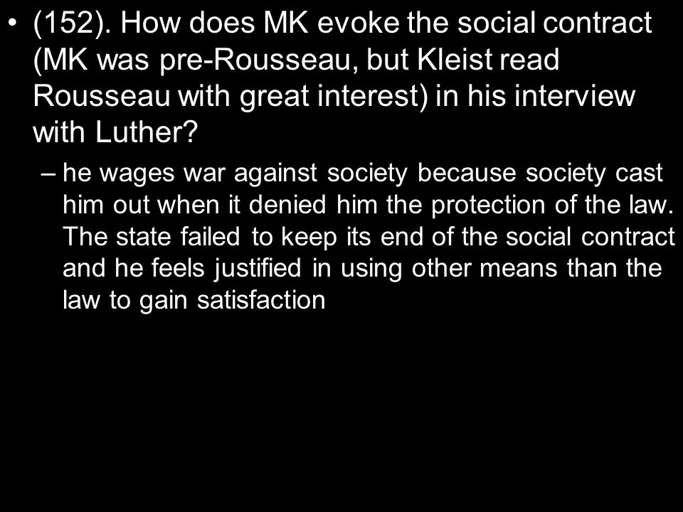 (152). How does MK evoke the social contract (MK was pre-Rousseau, but Kleist read Rousseau with great interest) in his interview with Luther? –he wag