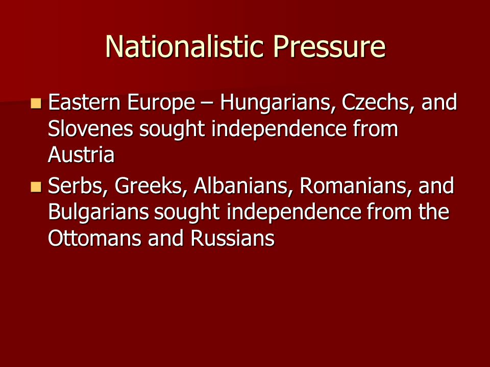Nationalistic Pressure Eastern Europe – Hungarians, Czechs, and Slovenes sought independence from Austria Eastern Europe – Hungarians, Czechs, and Slovenes sought independence from Austria Serbs, Greeks, Albanians, Romanians, and Bulgarians sought independence from the Ottomans and Russians Serbs, Greeks, Albanians, Romanians, and Bulgarians sought independence from the Ottomans and Russians