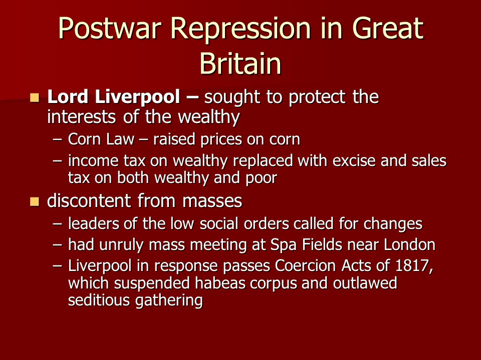 Postwar Repression in Great Britain Lord Liverpool – sought to protect the interests of the wealthy Lord Liverpool – sought to protect the interests of the wealthy –Corn Law – raised prices on corn –income tax on wealthy replaced with excise and sales tax on both wealthy and poor discontent from masses discontent from masses –leaders of the low social orders called for changes –had unruly mass meeting at Spa Fields near London –Liverpool in response passes Coercion Acts of 1817, which suspended habeas corpus and outlawed seditious gathering