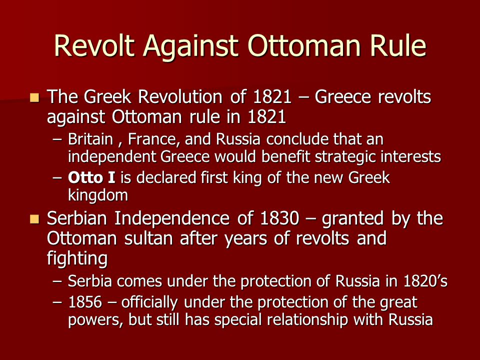 Revolt Against Ottoman Rule The Greek Revolution of 1821 – Greece revolts against Ottoman rule in 1821 The Greek Revolution of 1821 – Greece revolts against Ottoman rule in 1821 –Britain, France, and Russia conclude that an independent Greece would benefit strategic interests –Otto I is declared first king of the new Greek kingdom Serbian Independence of 1830 – granted by the Ottoman sultan after years of revolts and fighting Serbian Independence of 1830 – granted by the Ottoman sultan after years of revolts and fighting –Serbia comes under the protection of Russia in 1820's –1856 – officially under the protection of the great powers, but still has special relationship with Russia