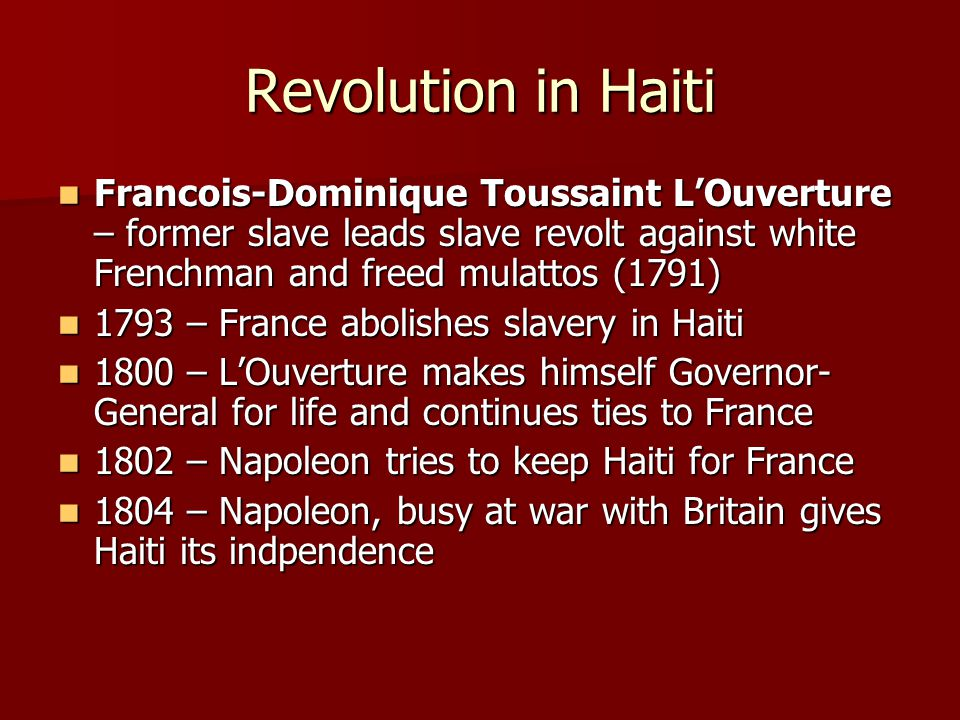 Revolution in Haiti Francois-Dominique Toussaint L'Ouverture – former slave leads slave revolt against white Frenchman and freed mulattos (1791) Franc